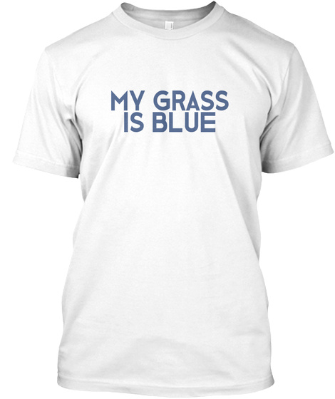 My Grass Is Blue White T-Shirt Front