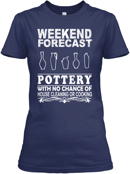 Weekend Forecast Pottery With No Chance Of House Cleaning Or Cooking Navy T-Shirt Front