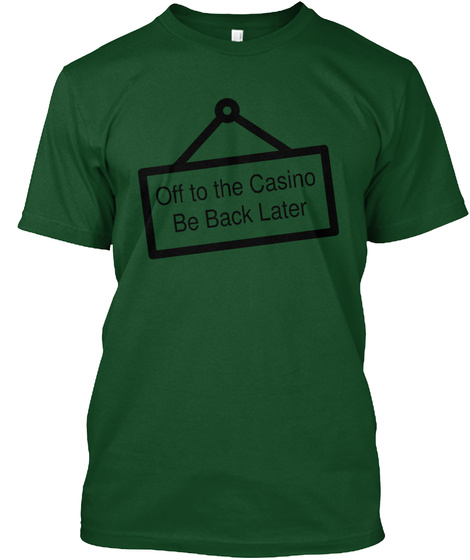 Off To The Casino Be Back Later Deep Forest T-Shirt Front