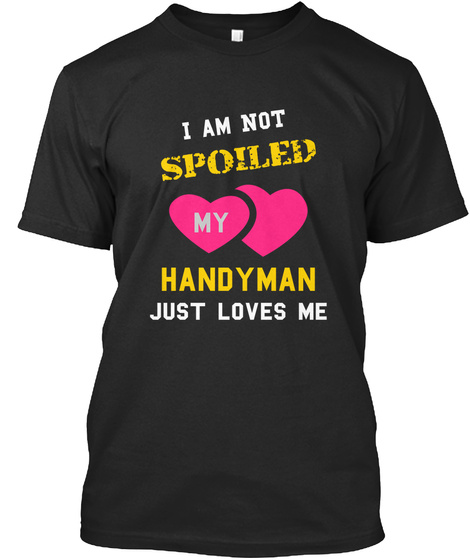 I Am Not Spoiled My Handyman Just Loves Me Black T-Shirt Front