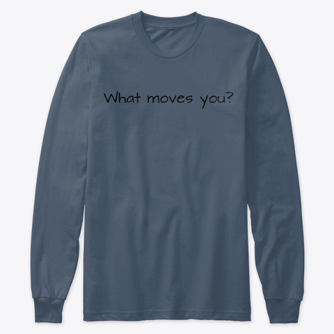"""What Moves You?"" Long Sleeve T Indigo T-Shirt Front"