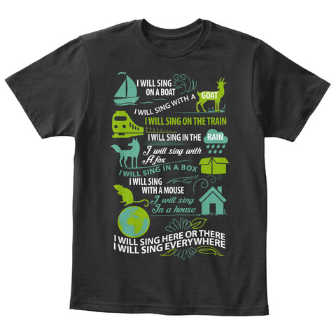 I Will Sing On A Boat I Will Sing With A Goat I Will Sing On The Train I Will Sing In The Rain I Will Sing With A Fox... Black T-Shirt Front
