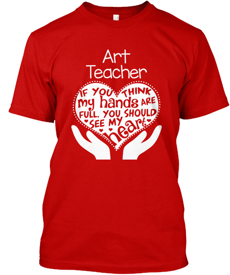 Art Teacher If You Think My Hands Are Full. You Should See My Heart  Classic Red T-Shirt Front