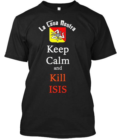 La Cosa Nostra Keep Calm And Kill Isis Black T-Shirt Front