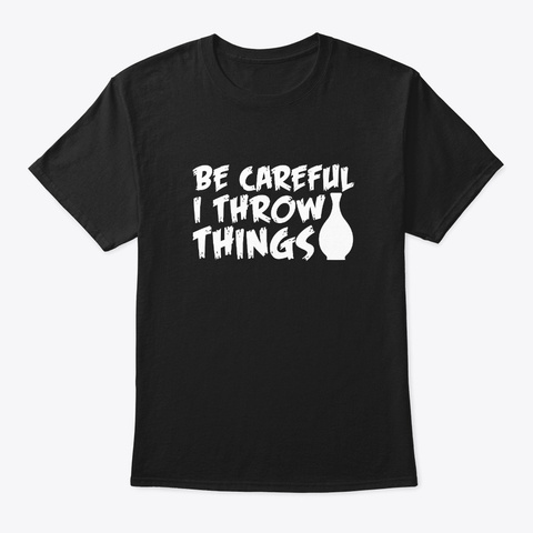 I Throw Thing Funny Saying Pottery Shirt Black T-Shirt Front