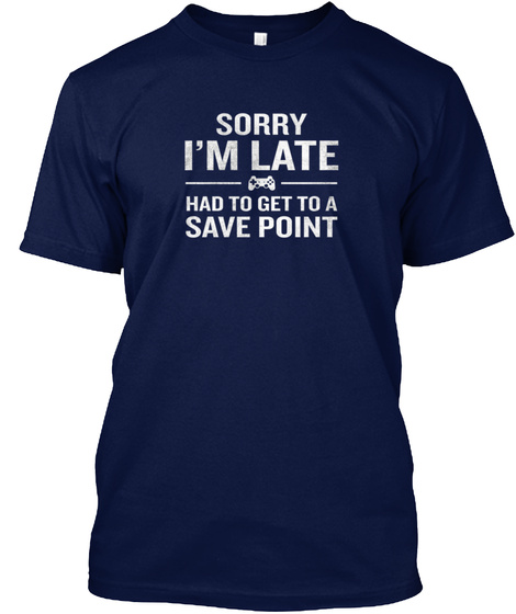 Sorry Im Late Save Point Funny Gamer Gee Navy T-Shirt Front