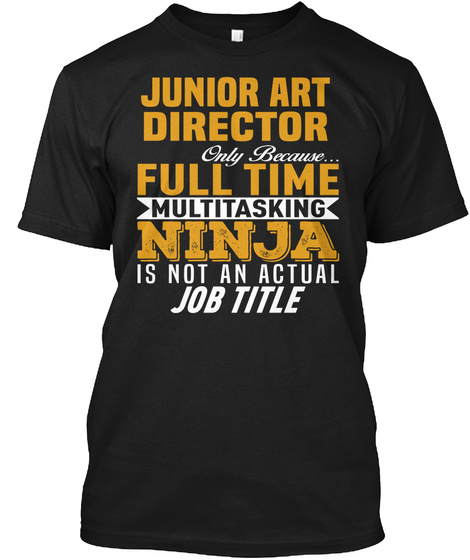 Junior Art Director Only Because... Full Time Multitasking Ninja Is Not An Actual Job Title Black Maglietta Front