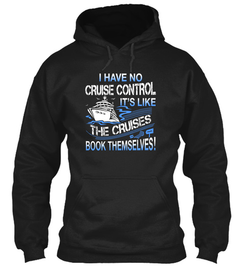 I Have No Cruise Control It's Like The Cruises Book Themselves! Black T-Shirt Front