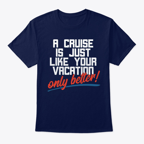 A Cruise Is Just Like Your Vacation... Navy T-Shirt Front