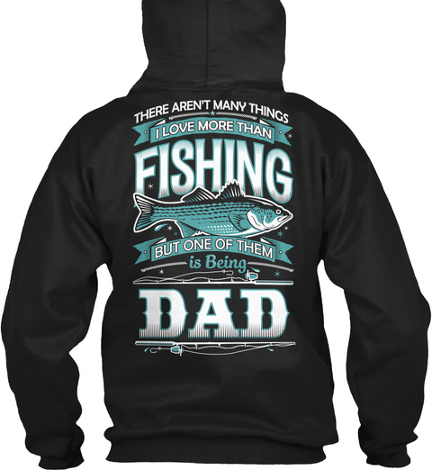 There Aren T Many Things I Love More Than Fishing But One Of Them Is Being Dad Black Sweatshirt Back