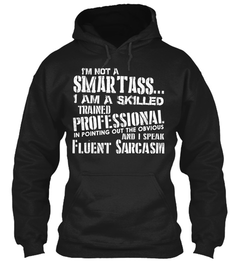I'm Not A Smartass... I Am A Skilled Trained Professional In Pointing Out The Obvious And I Speak Fluent Sarcasm Black T-Shirt Front