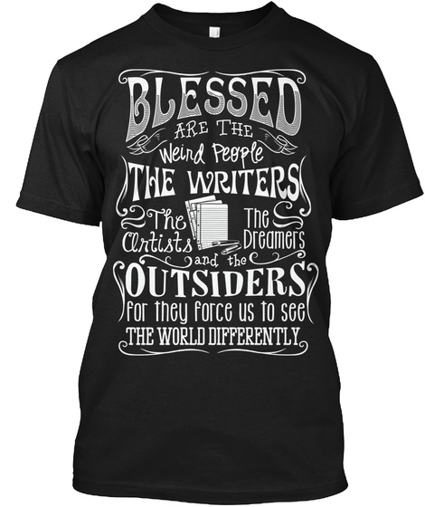 Blessed Are The Weird People The Writers The Artists The Dreamers And The Outsiders For They Force Us To See The... Black T-Shirt Front