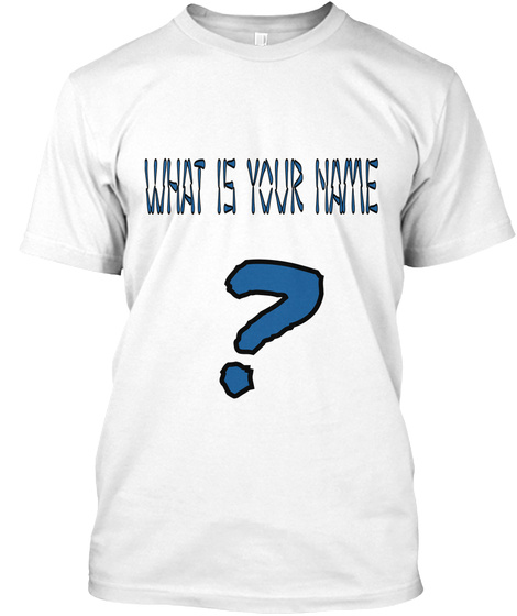 What Is Your Name ? White T-Shirt Front