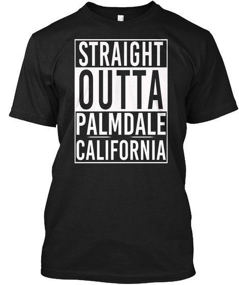 Straight Outta Palmdale Ca. Customizalble Black T-Shirt Front