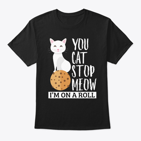 You Cat Stop Meow Im On A Roll Gift Black T-Shirt Front