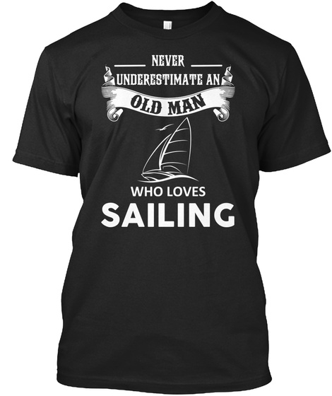 Never Underestimate An Old Man Who Loves Sailing  Black T-Shirt Front