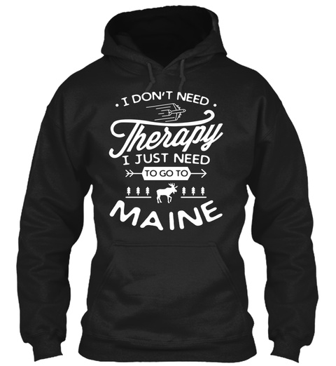 I Don't Need Therapy I Just Need To Go To Maine Black T-Shirt Front