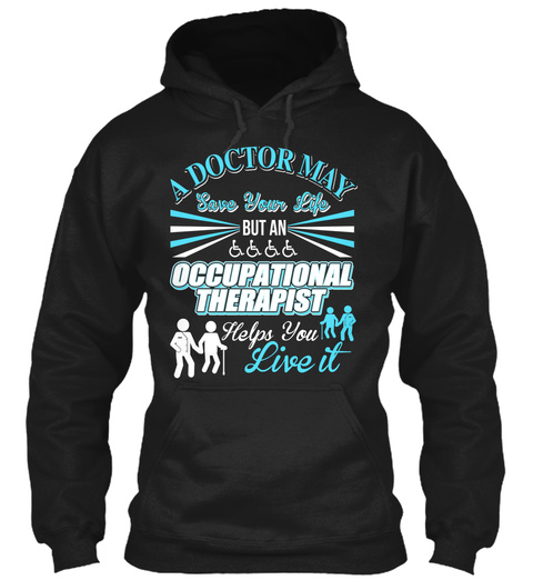 A Doctor May Save Your Life But An Occupational Therapist Helps You Live It Black T-Shirt Front
