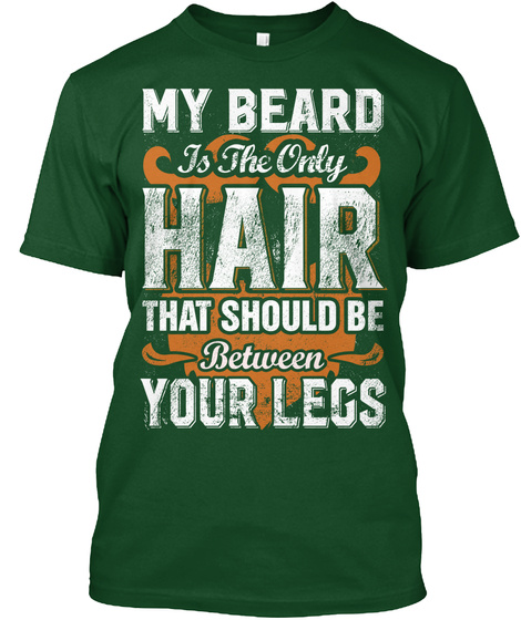 My Beard Is The Only Hair That Should Be Between Your Legs Deep Forest T-Shirt Front