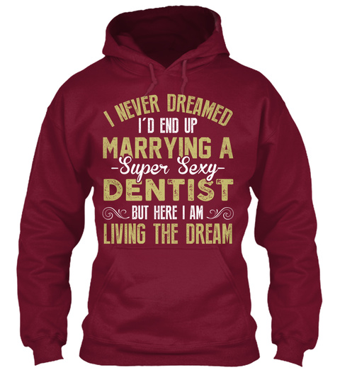 I Never Dreamed I'd End Up Marrying A Super Sexy Dentist But Here I Am Living The Dream Maroon T-Shirt Front