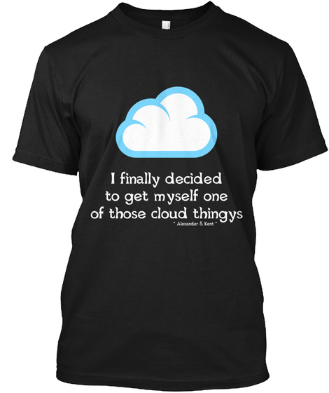 I Finally Decided To Get Myself One Of Those Cloud Thingys * Alexander & Kent * Black T-Shirt Front