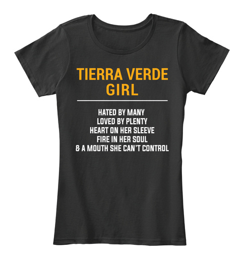 Tierra Verde Girl Hated By Many Loved By Plenty Heart On Her Sleeve Fire In Her Soul & A Mouth She Can't Control Black T-Shirt Front
