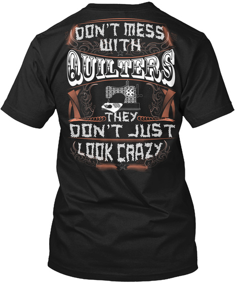 Don't Mess With Quilters They Don't Just Look Crazy Black T-Shirt Back