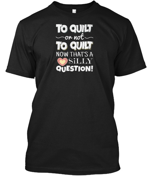 To Quilt On Not To Quilt Funny Gift Idea Black T-Shirt Front