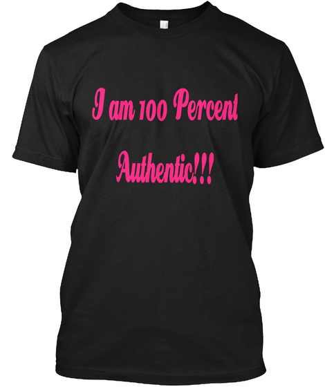 I Am 100 Percent Authentic!!! Black T-Shirt Front