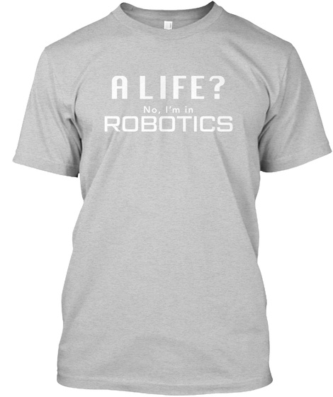 A Life No I M In Robotics Light Steel T-Shirt Front