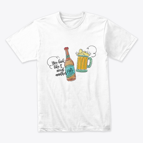 You Look Like I Need Another Beer White T-Shirt Front