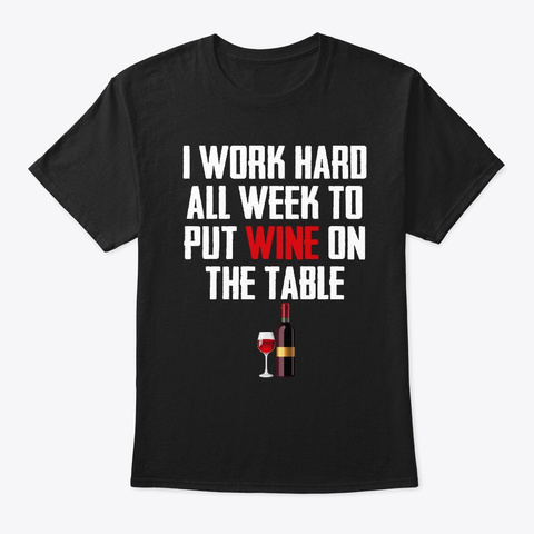 I Work Hard All Week To Put Wine On The  Black T-Shirt Front