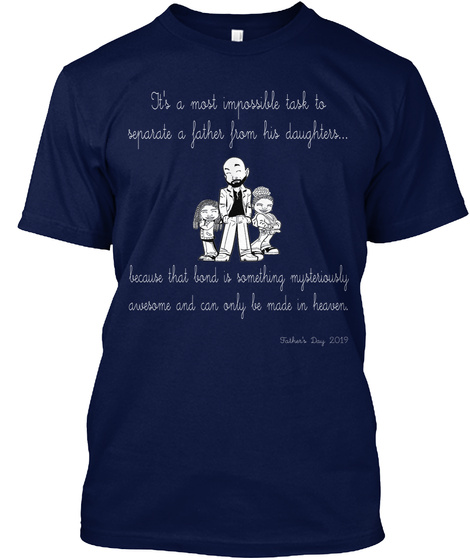 It's A Most Impossible Task To Separate A Father From His Daughters...  Because That Bond Is Something... Navy T-Shirt Front