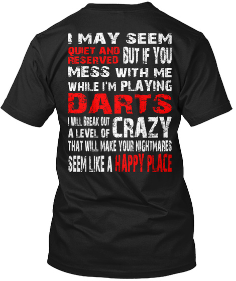 Darts Crazy I May Seem Quiet And Reserved But If You Mess With Me While I'm Playing Darts I Will Break Out A Level Of... Black T-Shirt Back