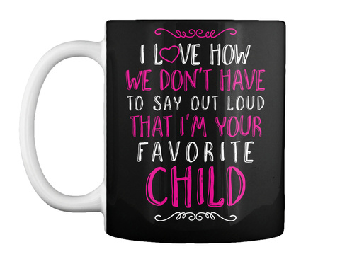 I Love How We Don't Have To Say Out Loud That I'm Your Favorite Child Black T-Shirt Front