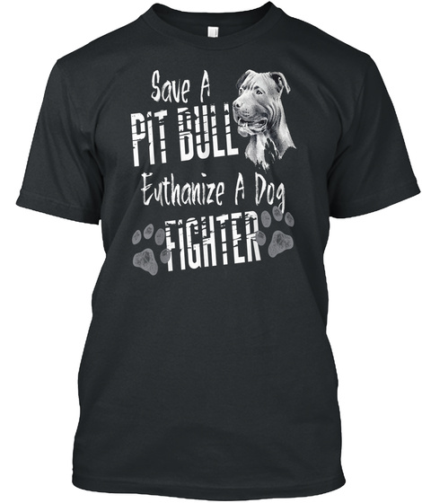 Save A Pitbull Euthanize A Dog Fighter Black T-Shirt Front