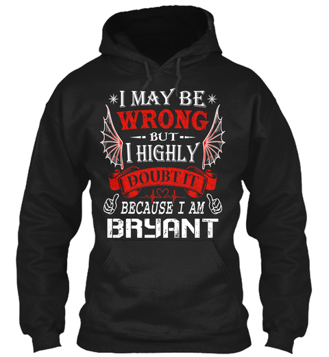 I May Be Wrong But I Highly Doubt It Because I Am Bryant Black T-Shirt Front