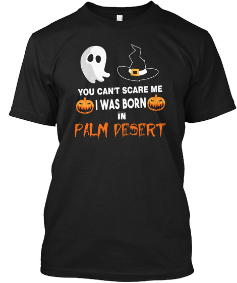 You Cant Scare Me. I Was Born In Palm Desert Ca Black T-Shirt Front
