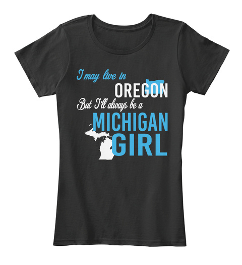 I May Live In Oregon But I'll Always Be A Michigan Girl Black T-Shirt Front