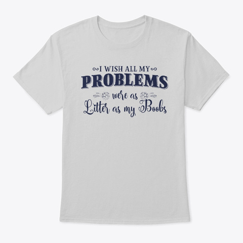 My Problems Were As Little As My Boobs Light Steel T-Shirt Front