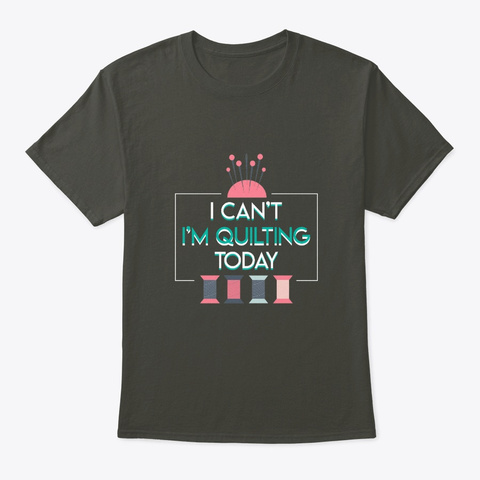 I Cant Quilting Today Funny Quilting Shi Smoke Gray T-Shirt Front