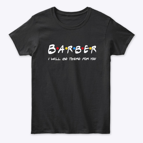 Barber  Gifts   I'll Be There For You Black T-Shirt Front