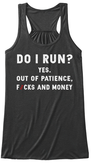 Do I Run? Yes. Out Of Patience, Fucks And Money Dark Grey Heather T-Shirt Front