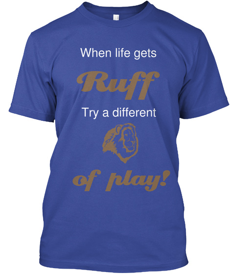 When Life Gets Ruff Try A Different Of Play Deep Royal T-Shirt Front