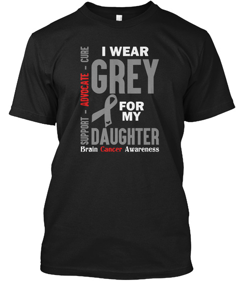 I Wear Grey For My Daughter Brain Cancer Awareness Support   Advocate   Cure Black T-Shirt Front