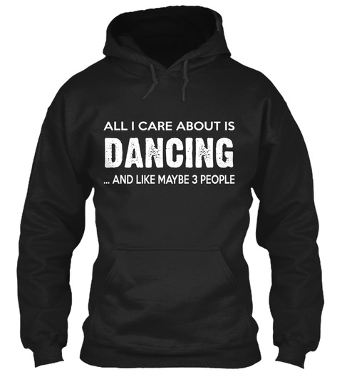 All I Care About Is Dancing ...And Like Maybe 3 People  Black Camiseta Front