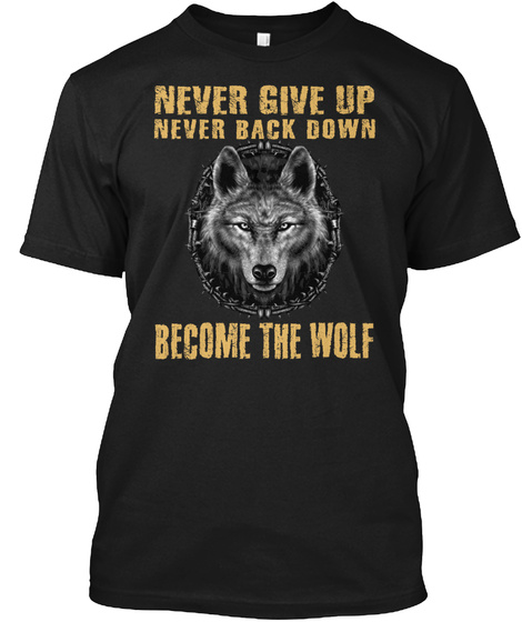 Never Give Up Never Back Down Become The Wolf Black T-Shirt Front