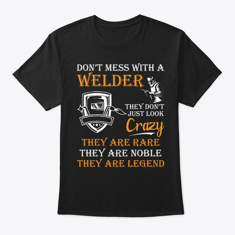 Don't Mess With A Welder,They Are Legend Black T-Shirt Front