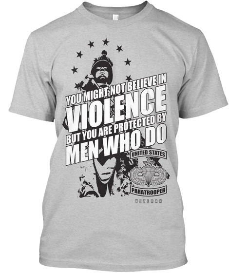 You Might Not Believe In Violence But You Are Protected By Men Who Do United States Paratrooper Light Steel T-Shirt Front