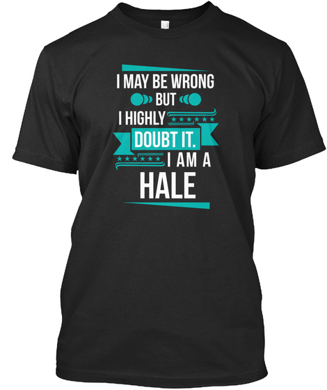 I May Be Wrong But I Highly Doubt It I Am A Hale Black T-Shirt Front